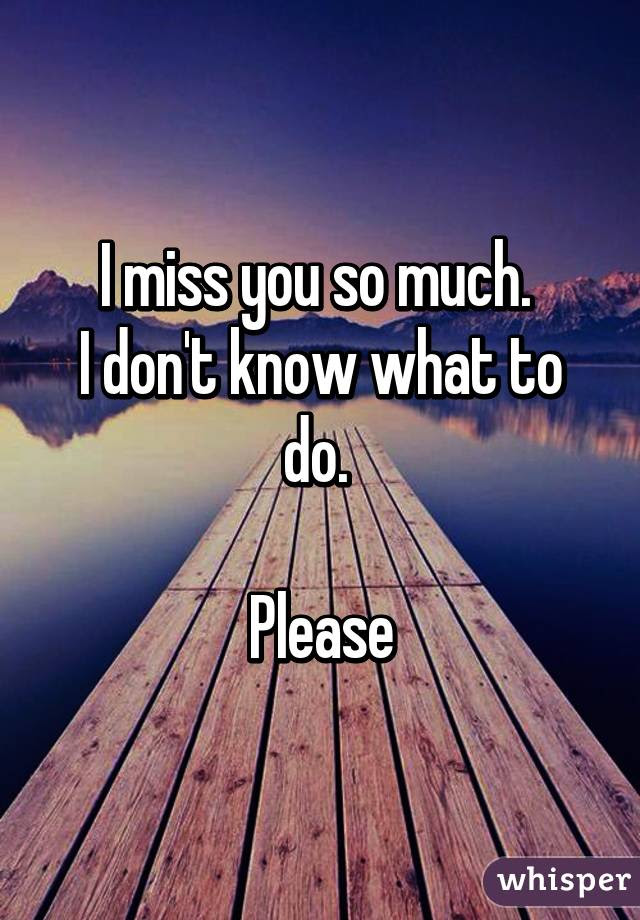 I Miss You So Much I Dont Know What To Do Please
