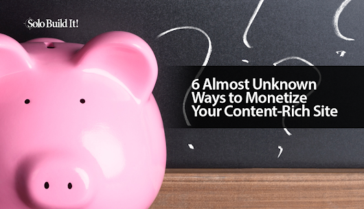 6 Almost Unknown Ways to Monetize Your Content-Rich Site