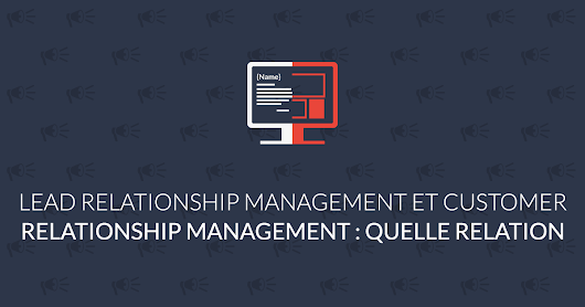 Lead Relationship Management et Customer Relationship Management : quelle relation ?
