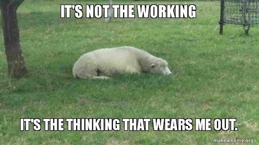 It's not the working It's the thinking that wears me out. -  | Make a Meme