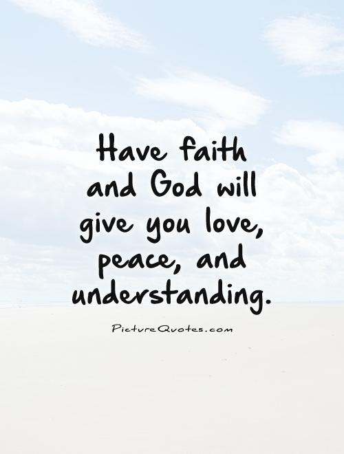Have Faith And God Will Give You Love Peace And Understanding