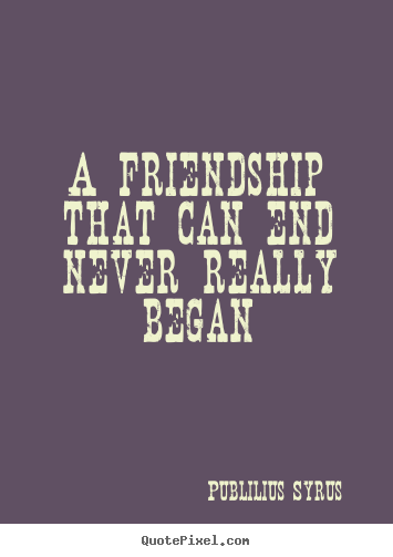 Publilius Syrus Picture Quote A Friendship That Can End Never