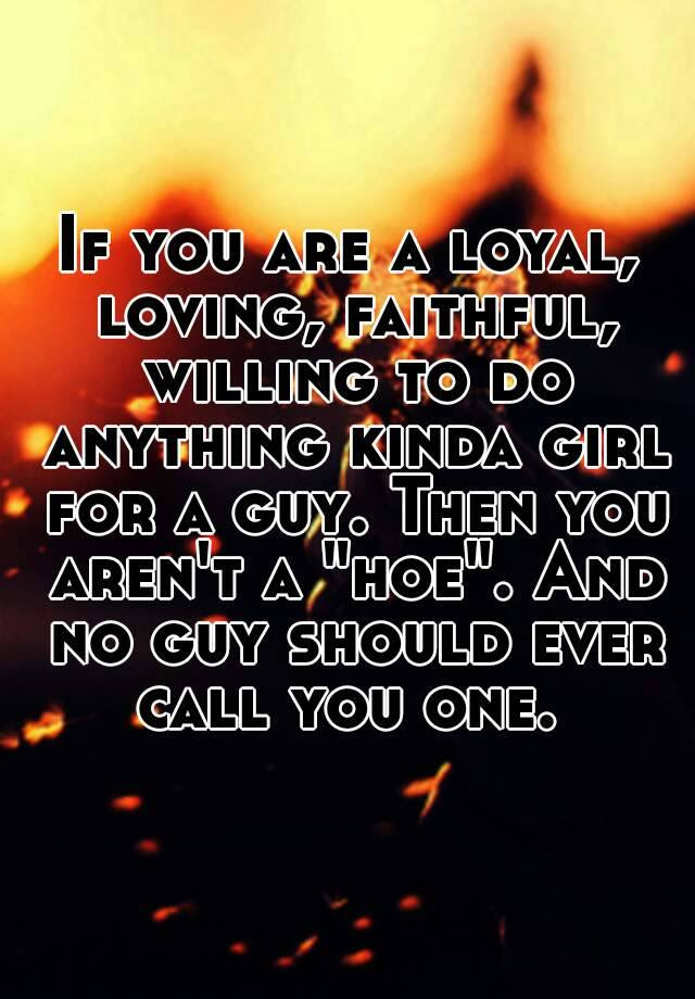 If You Are A Loyal Loving Faithful Willing To Do Anything Kinda