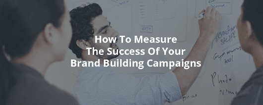 How To Measure The Success Of Your Brand Building Campaigns - Inbound Rocket