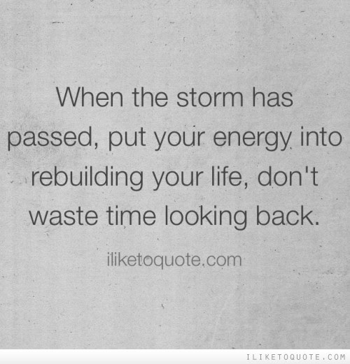 When The Storm Has Passed Put Your Energy Into Rebuilding Your Life