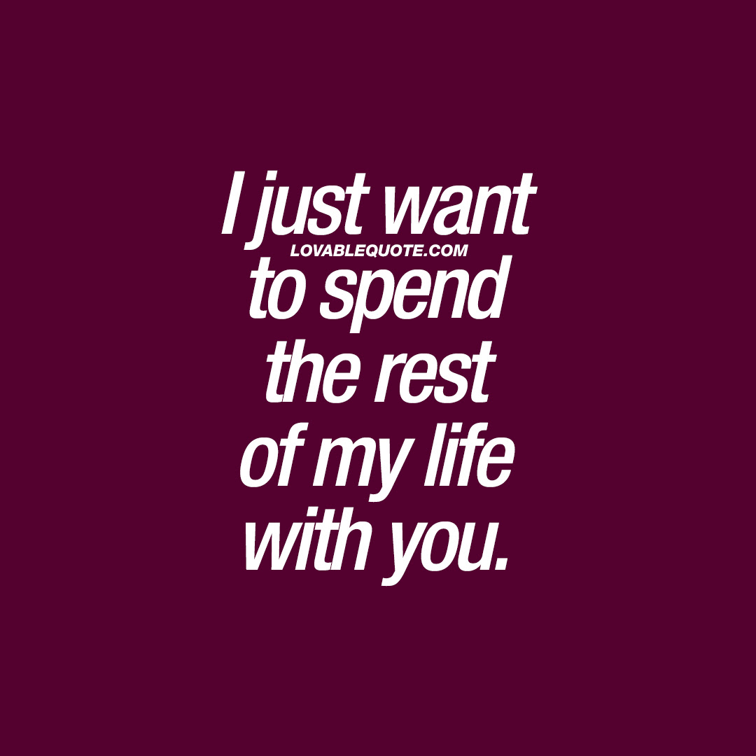 You And Me Quotes I Just Want To Spend The Rest Of My Life With You