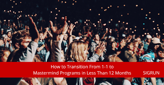 How to Transition From 1-1 to Mastermind Programs in Less Than 12 Months - SIGRUN