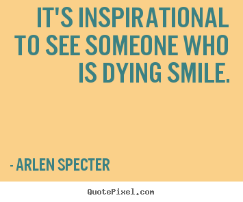 Arlen Specter Picture Quotes Its Inspirational To See Someone Who