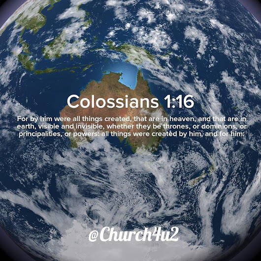 "Colossians 1-16 ""For by him were all things created, that are in heaven, and that are in earth, visible and invisible, whether they be thrones, or dominions, or principalities, or powers: all things were created by him, and for him:"""