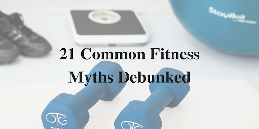 21 Common Fitness Myths Debunked - Over 30 Fitness