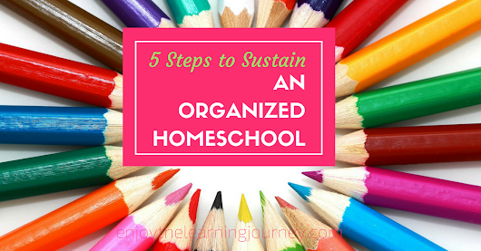 5 Steps to Sustain an Organized Homeschool - Enjoy the Learning Journey