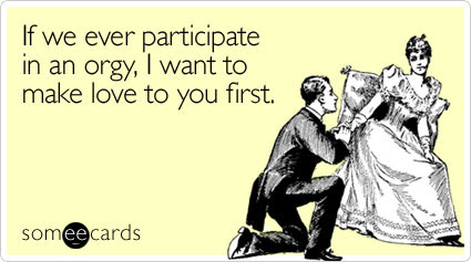 someecards.com - If we ever participate in an orgy, I want to make love to you first