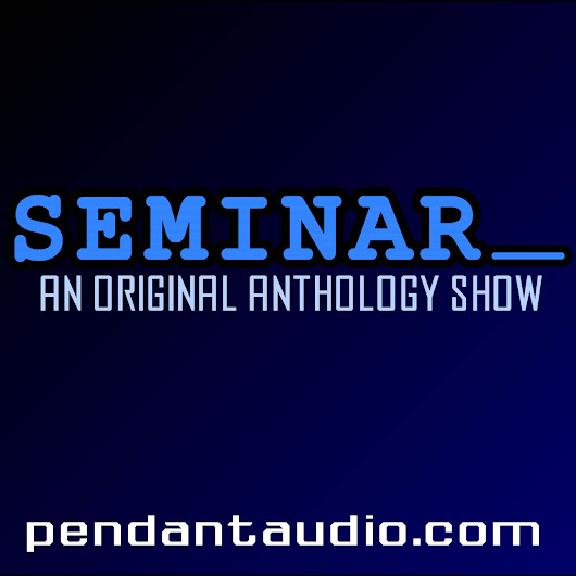 Seminar: an original anthology show, episode seventy! PENDANT ...