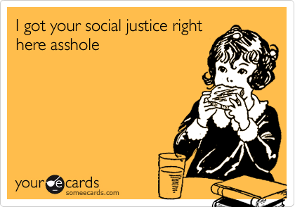 Funny Somewhat Topical Ecard: I got your social justice right here asshole.