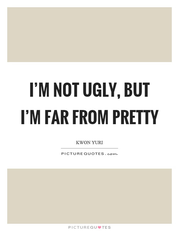 Im Not Ugly But Im Far From Pretty Picture Quotes