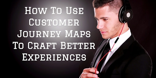 Use Customer Journey Maps To Craft Better Experiences