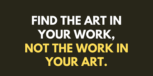 Find the art in your work, not the work in your art.