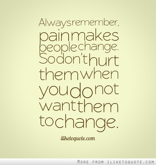Always Remember Pain Makes People Change So Dont Hurt Them When