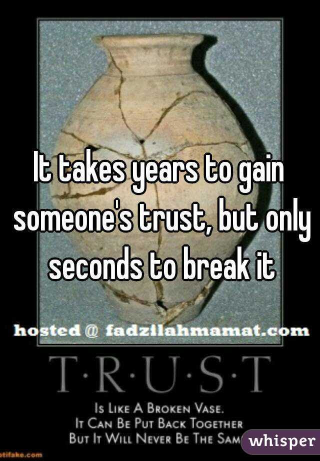 It Takes Years To Gain Someones Trust But Only Seconds To Break It