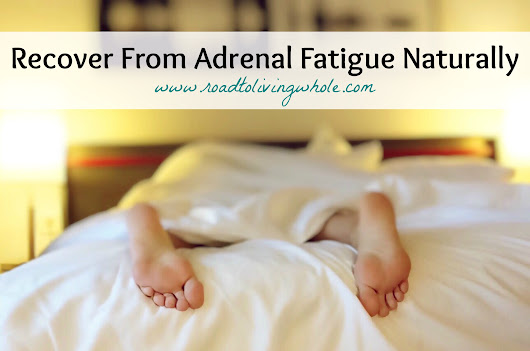 Adrenal Fatigue: What It Is and How to Recover Naturally - Road to Living Whole
