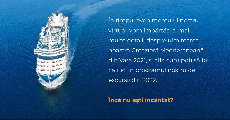 În timpul evenimentului nostru virtual, vom împărtăși și mai multe detalii despre uimitoarea noastră Croazieră Mediteraneană din Vara 2021, și afla cum poți să te califici in programul nostru de excursii din 2022. Încă nu ești încântat?