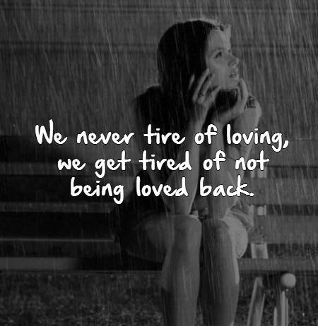 We Never Tire Of Loving We Get Tired Of Not Being Loved Back
