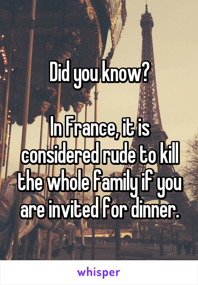 Did You Know In France It Is Considered Rude To Kill The Whole
