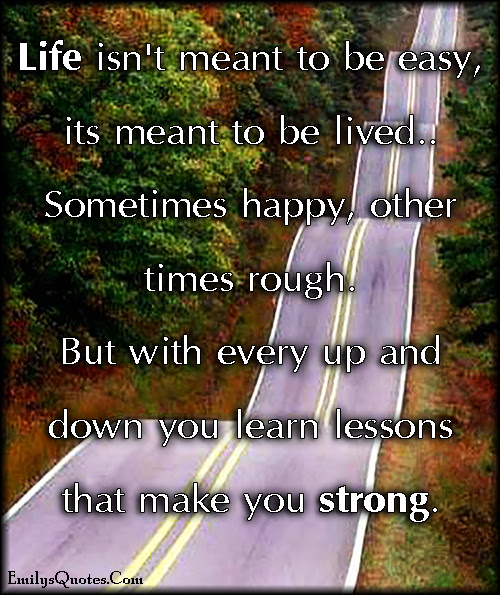 Life Isnt Meant To Be Easy It Is Meant To Be Lived Sometimes