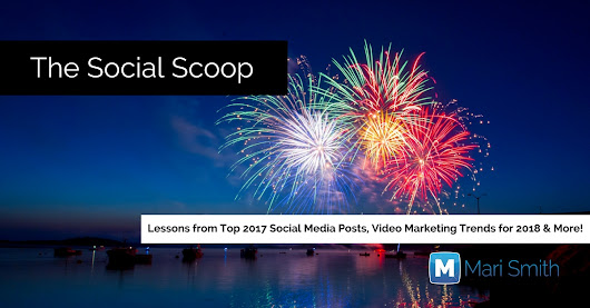 Lessons from Top 2017 Social Media Posts, Video Marketing Trends for 2018 & More: The Social Scoop 1/9/18 - MariSmith.com