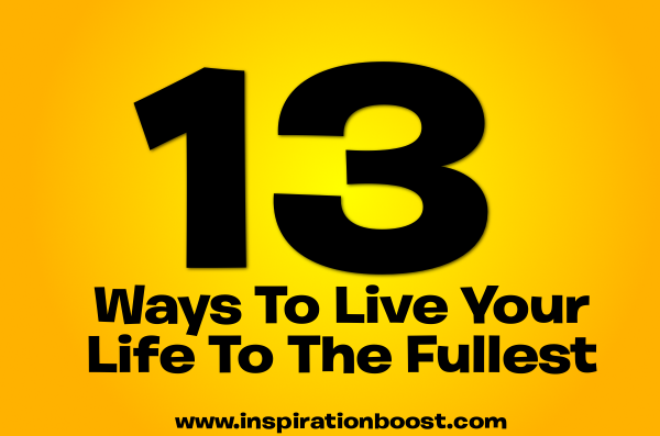 13 Ways To Live Your Life To The Fullest Not Merely Exist