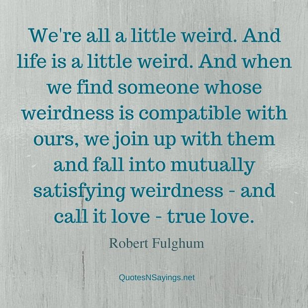 Robert Fulghum Quote Were All A Little Weird And Life Is