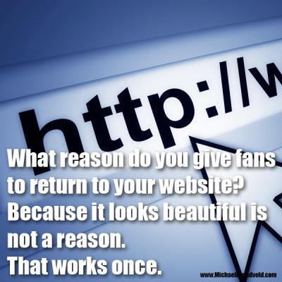 What reason do you give fans to return to your website? Because it looks beautiful is not a reason. That works once.