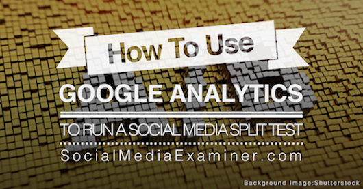 How to Use Google Analytics to Run a Social Media Split Test : Social Media Examiner