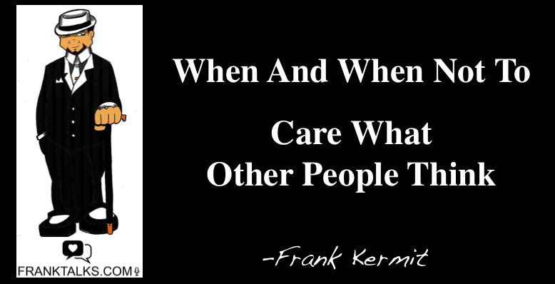 When And When Not To Care What Others Think Franktalkscom