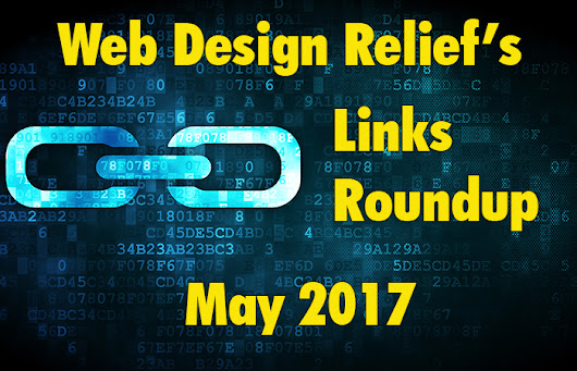 Web Design Relief's Links Roundup May 2017 | Web Design Relief