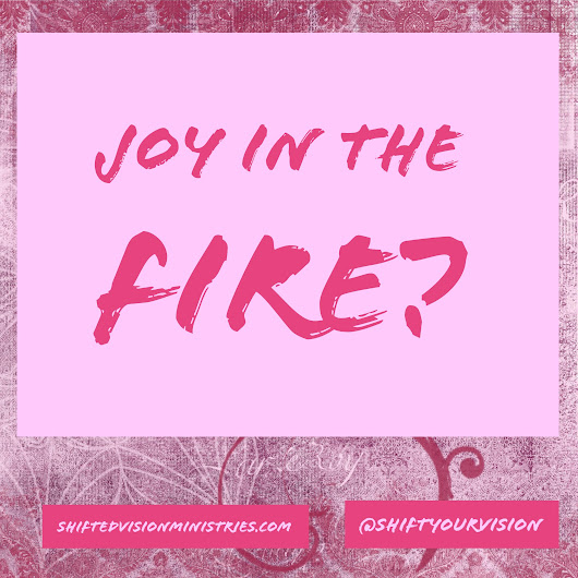 Joy in the Fire? - Shifted Vision Ministries