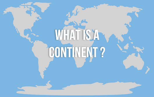 The Continents Definition: What is a Continent Exactly? | The 7 Continents of the World
