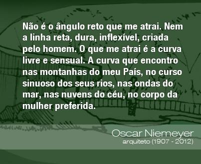 Não é o ângulo reto que me atrai. Nem a linha reta, dura, inflexível, criada pelo homem. O que me atrai é a curva livre e sensual. A curva que encontro nas montanhas do meu País, no curso sinuoso dos seus rios, nas ondas do mar, nas nuvens do céu, no corpo da mulher preferida. - Oscar Niemeyer, arquiteto