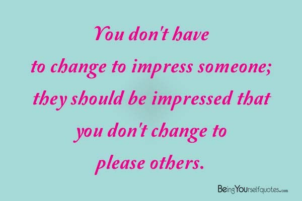 You Dont Have To Change To Impress Someone Being Yourself Quotes