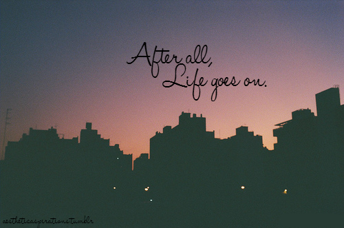 After All Life Goes On Pictures Photos And Images For Facebook Tumblr Pinterest And Twitter