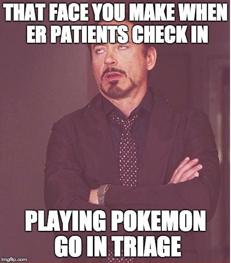 THAT FACE YOU MAKE WHEN ER PATIENTS CHECK IN PLAYING POKEMON GO IN TRIAGE.