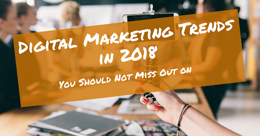 Digital Marketing Trends in 2018 You Should Not Miss Out on