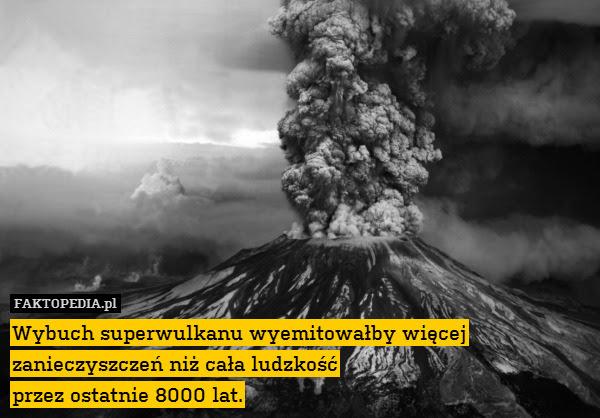 Wybuch superwulkanu wyemitowałby – Wybuch superwulkanu wyemitowałby więcej zanieczyszczeń niż cała ludzkość przez ostatnie 8000 lat.