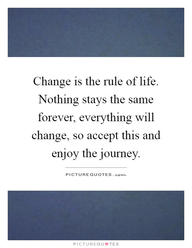 Change Is The Rule Of Life Nothing Stays The Same Forever