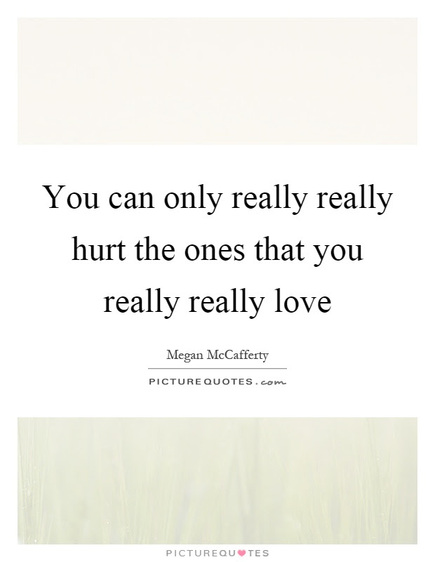 You Can Only Really Really Hurt The Ones That You Really Really