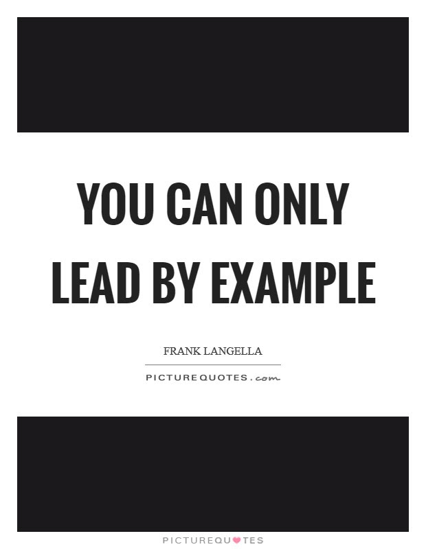 You Can Only Lead By Example Picture Quotes