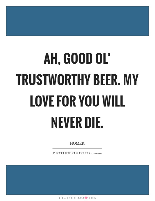 Ah Good Ol Trustworthy Beer My Love For You Will Never Die