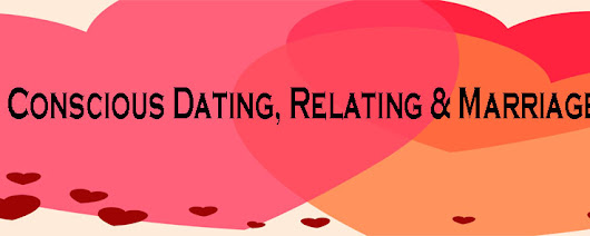 Conscious Dating, Relating and Marriage
