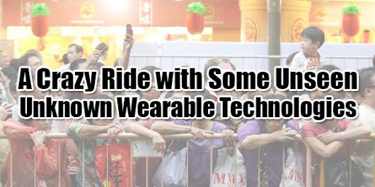 A Crazy Ride with Some Unseen-Unknown Wearable Technologies