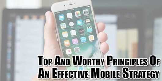 Top And Worthy Principles Of An Effective Mobile Strategy